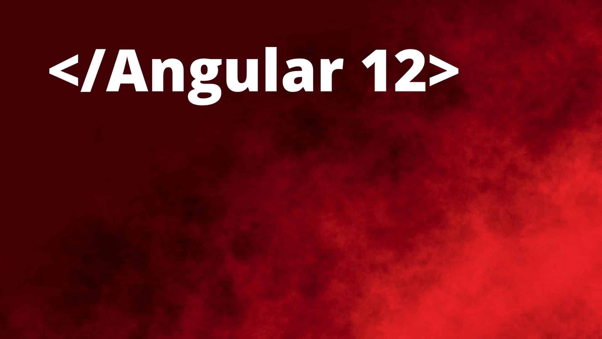 What is Angular 12? What are new upcoming features of Angular 12?